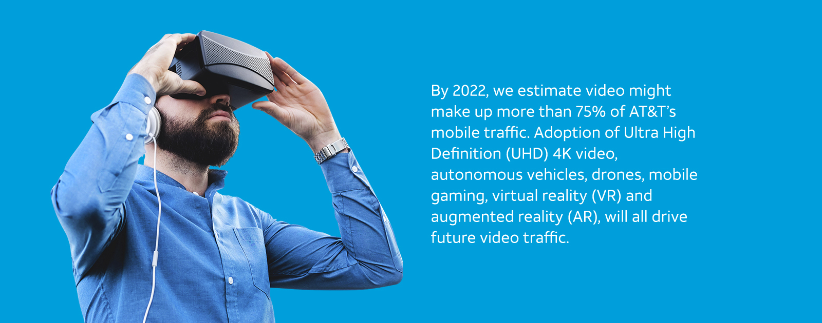 By 2022, we estimate video might make up more than 75% of AT&T's mobile traffic. Adoption of Ultra High Definition (UHD) 4K video, autonomous vehicles, drones, mobile gaming, virtual reality (VR) and augmented reality (AR), will all drive future video traffic.